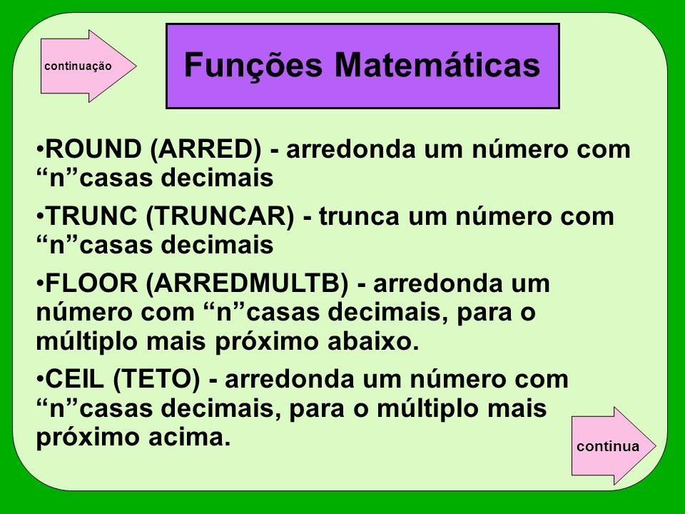 ROUND (ARRED) - arredonda um número com ncasas decimais TRUNC (TRUNCAR) - trunca um número com ncasas decimais FLOOR (ARREDMULTB) - arredonda um númer