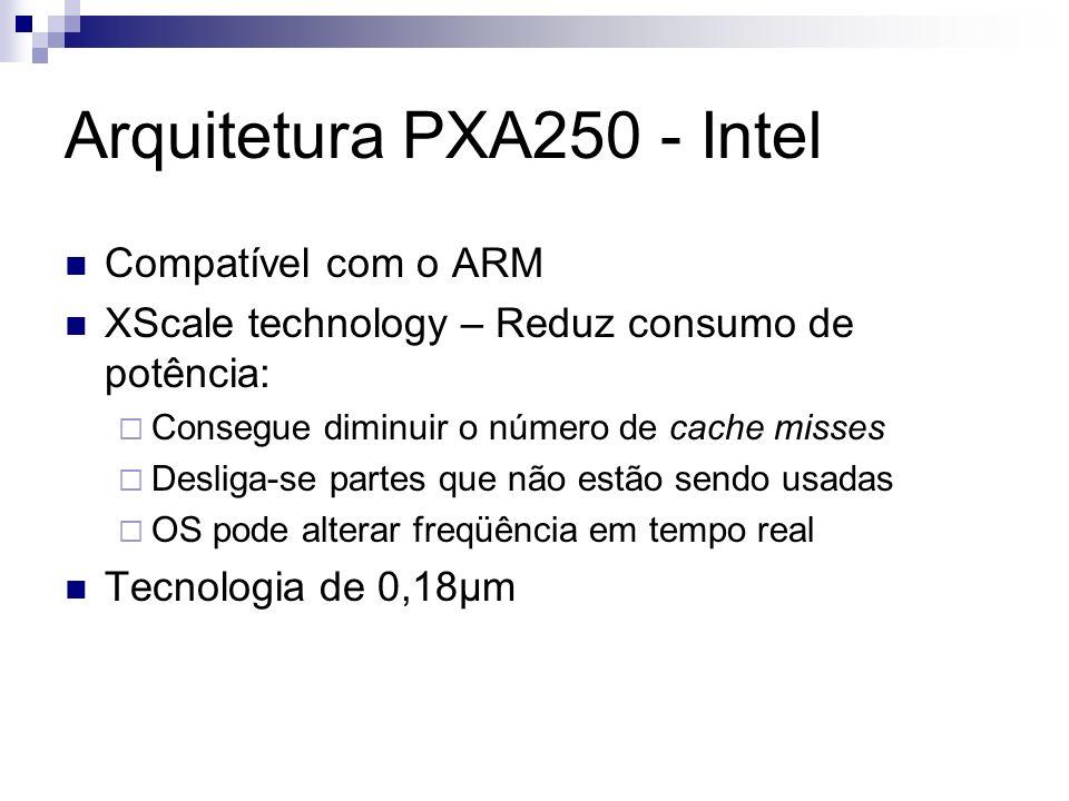 Arquitetura PXA250 - Intel Compatível com o ARM XScale technology – Reduz consumo de potência: Consegue diminuir o número de cache misses Desliga-se p