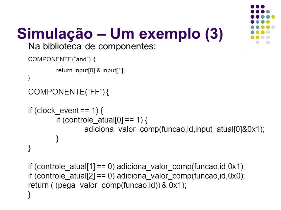Simulação – Um exemplo (3) Na biblioteca de componentes: COMPONENTE(and) { return input[0] & input[1]; } COMPONENTE(FF) { if (clock_event == 1) { if (