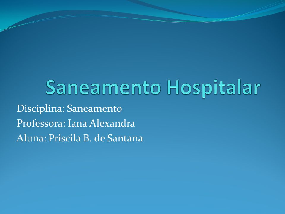 Disciplina: Saneamento Professora: Iana Alexandra Aluna: Priscila B. de Santana