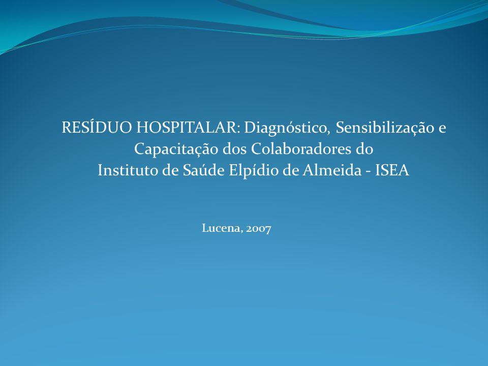 RESÍDUO HOSPITALAR: Diagnóstico, Sensibilização e Capacitação dos Colaboradores do Instituto de Saúde Elpídio de Almeida - ISEA Lucena, 2007