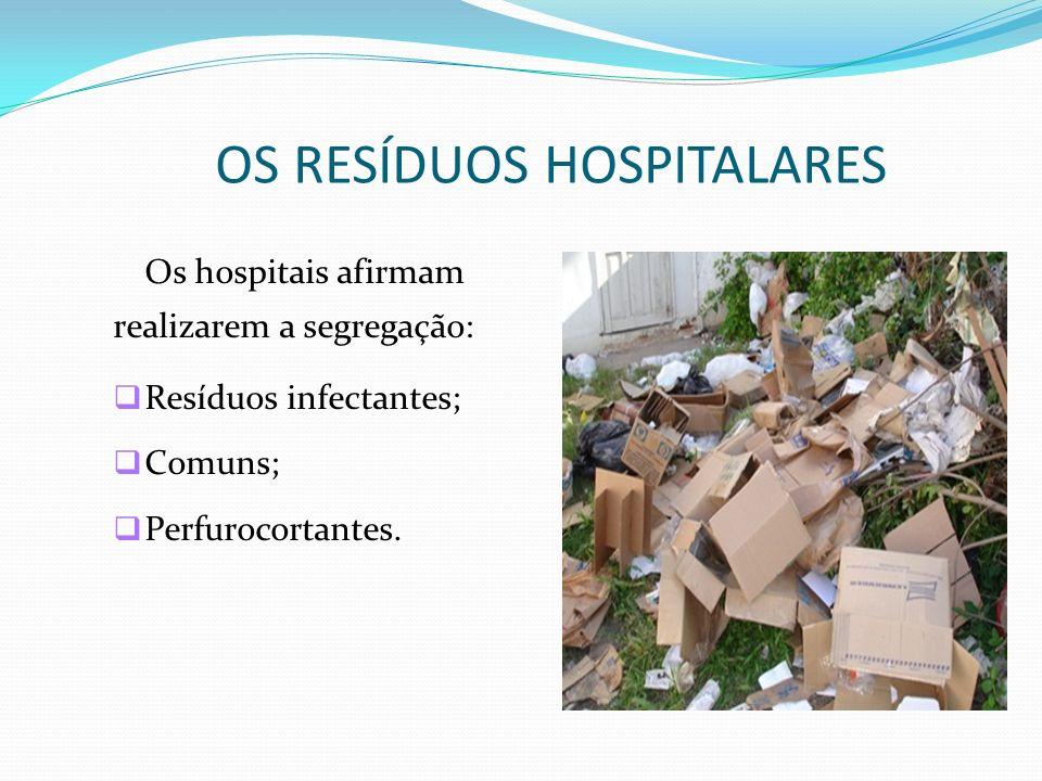 OS RESÍDUOS HOSPITALARES Os hospitais afirmam realizarem a segregação: Resíduos infectantes; Comuns; Perfurocortantes.