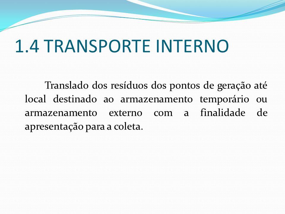 1.4 TRANSPORTE INTERNO Translado dos resíduos dos pontos de geração até local destinado ao armazenamento temporário ou armazenamento externo com a fin