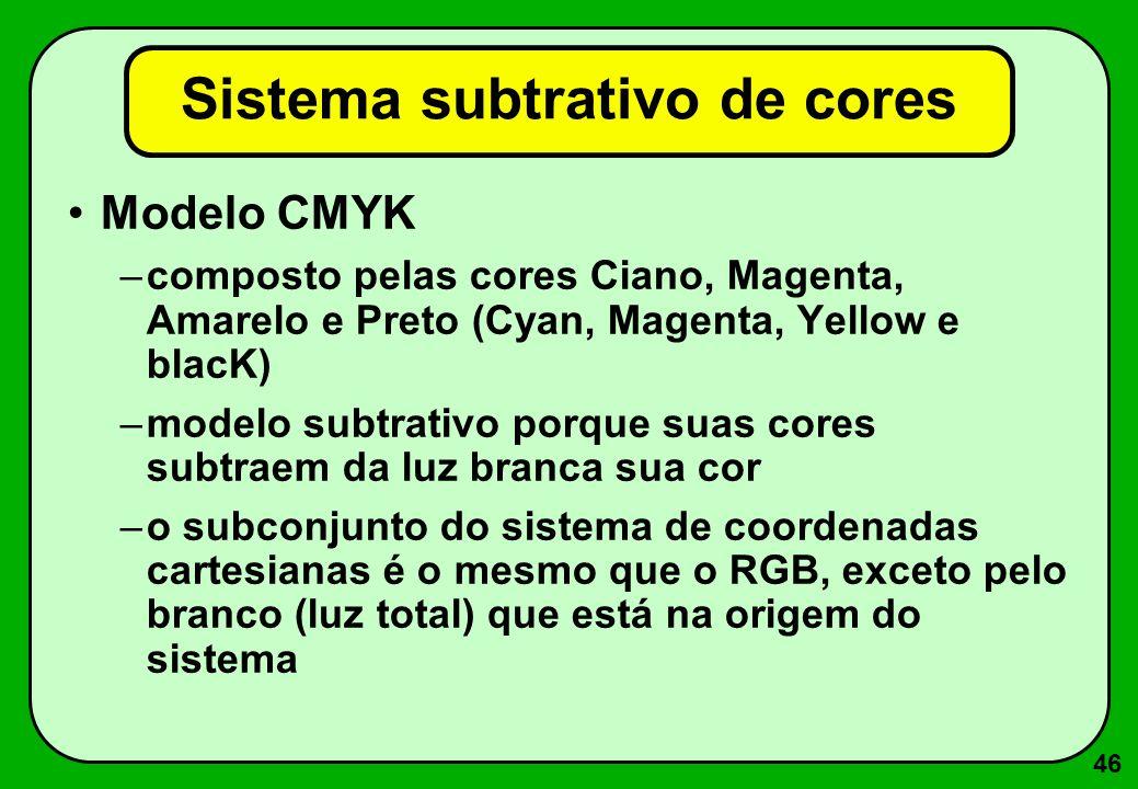 46 Modelo CMYK –composto pelas cores Ciano, Magenta, Amarelo e Preto (Cyan, Magenta, Yellow e blacK) –modelo subtrativo porque suas cores subtraem da