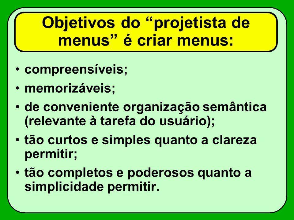 Objetivos do projetista de menus é criar menus: compreensíveis; memorizáveis; de conveniente organização semântica (relevante à tarefa do usuário); tã