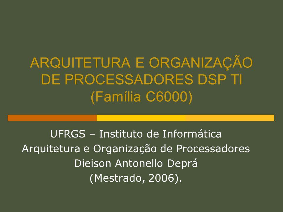 ARQUITETURA E ORGANIZAÇÃO DE PROCESSADORES DSP TI (Família C6000) UFRGS – Instituto de Informática Arquitetura e Organização de Processadores Dieison