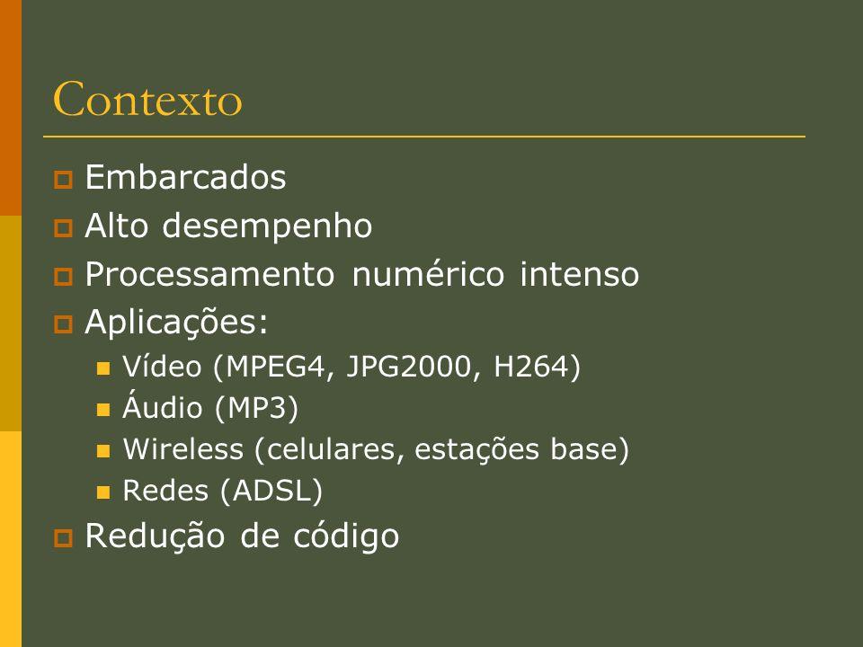 Contexto Embarcados Alto desempenho Processamento numérico intenso Aplicações: Vídeo (MPEG4, JPG2000, H264) Áudio (MP3) Wireless (celulares, estações