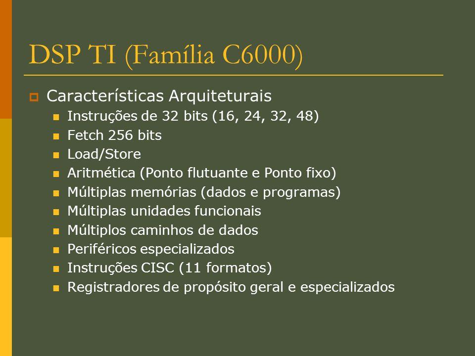 DSP TI (Família C6000) Características Arquiteturais Instruções de 32 bits (16, 24, 32, 48) Fetch 256 bits Load/Store Aritmética (Ponto flutuante e Po