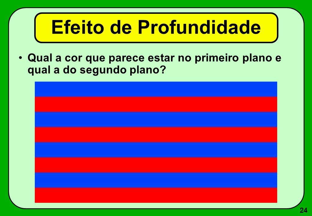 24 Efeito de Profundidade Qual a cor que parece estar no primeiro plano e qual a do segundo plano?
