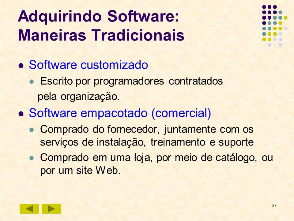 27 Adquirindo Software: Maneiras Tradicionais Software customizado Escrito por programadores contratados pela organização. Software empacotado (comerc