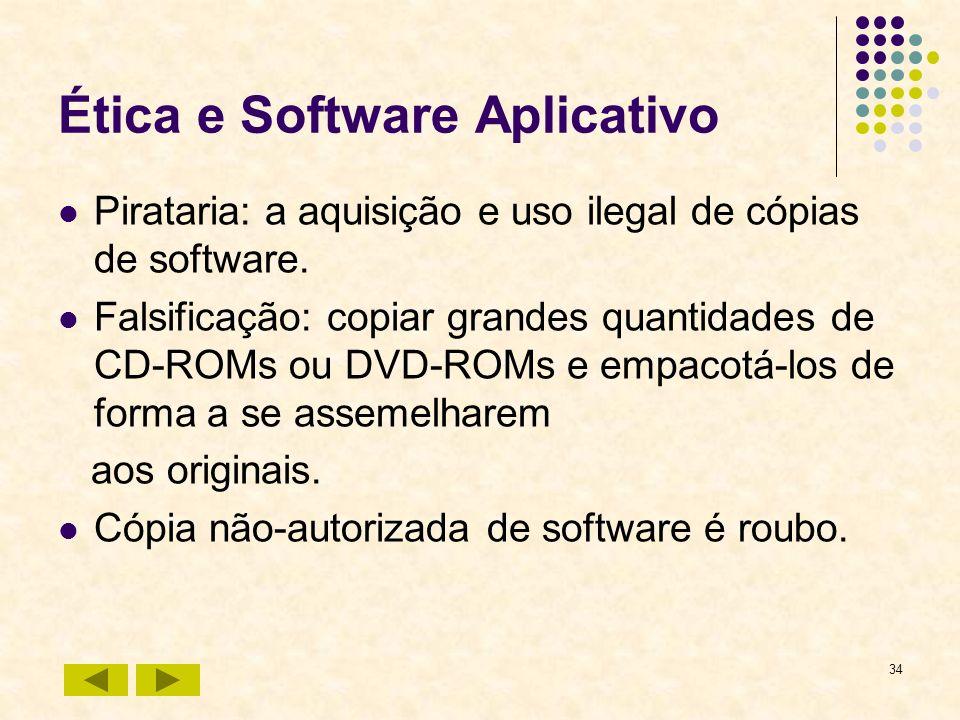 34 Ética e Software Aplicativo Pirataria: a aquisição e uso ilegal de cópias de software. Falsificação: copiar grandes quantidades de CD-ROMs ou DVD-R