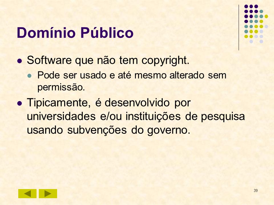 39 Domínio Público Software que não tem copyright. Pode ser usado e até mesmo alterado sem permissão. Tipicamente, é desenvolvido por universidades e/