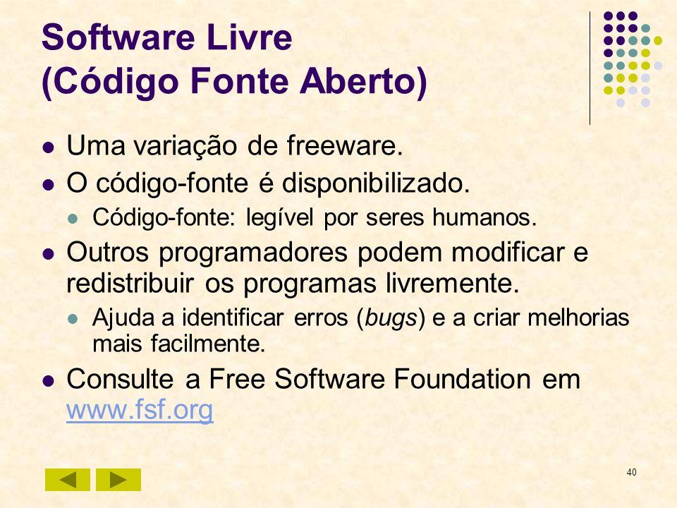 40 Software Livre (Código Fonte Aberto) Uma variação de freeware. O código-fonte é disponibilizado. Código-fonte: legível por seres humanos. Outros pr