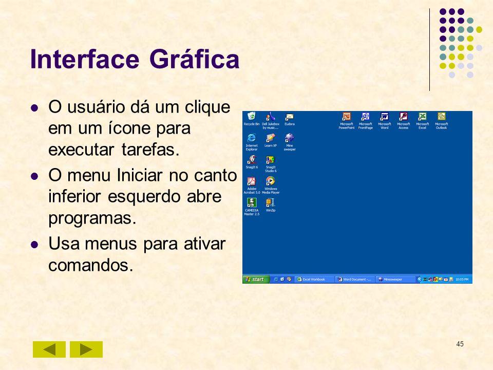45 Interface Gráfica O usuário dá um clique em um ícone para executar tarefas. O menu Iniciar no canto inferior esquerdo abre programas. Usa menus par