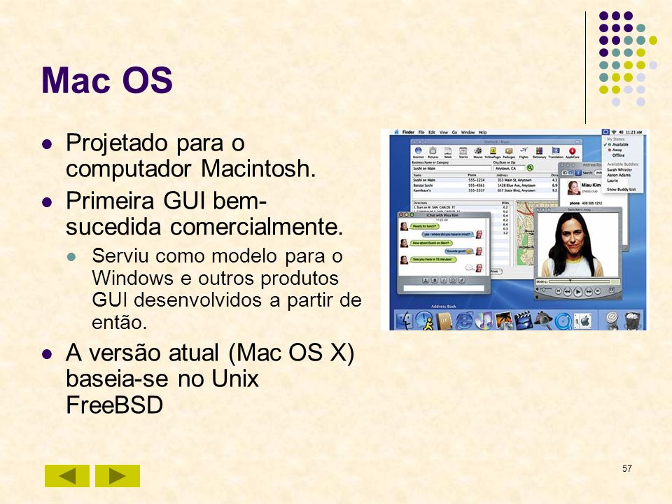 57 Mac OS Projetado para o computador Macintosh. Primeira GUI bem- sucedida comercialmente. Serviu como modelo para o Windows e outros produtos GUI de