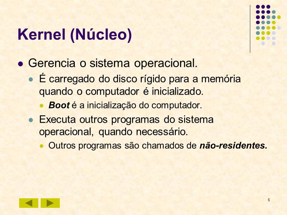 6 Kernel (Núcleo) Gerencia o sistema operacional. É carregado do disco rígido para a memória quando o computador é inicializado. Boot é a inicializaçã