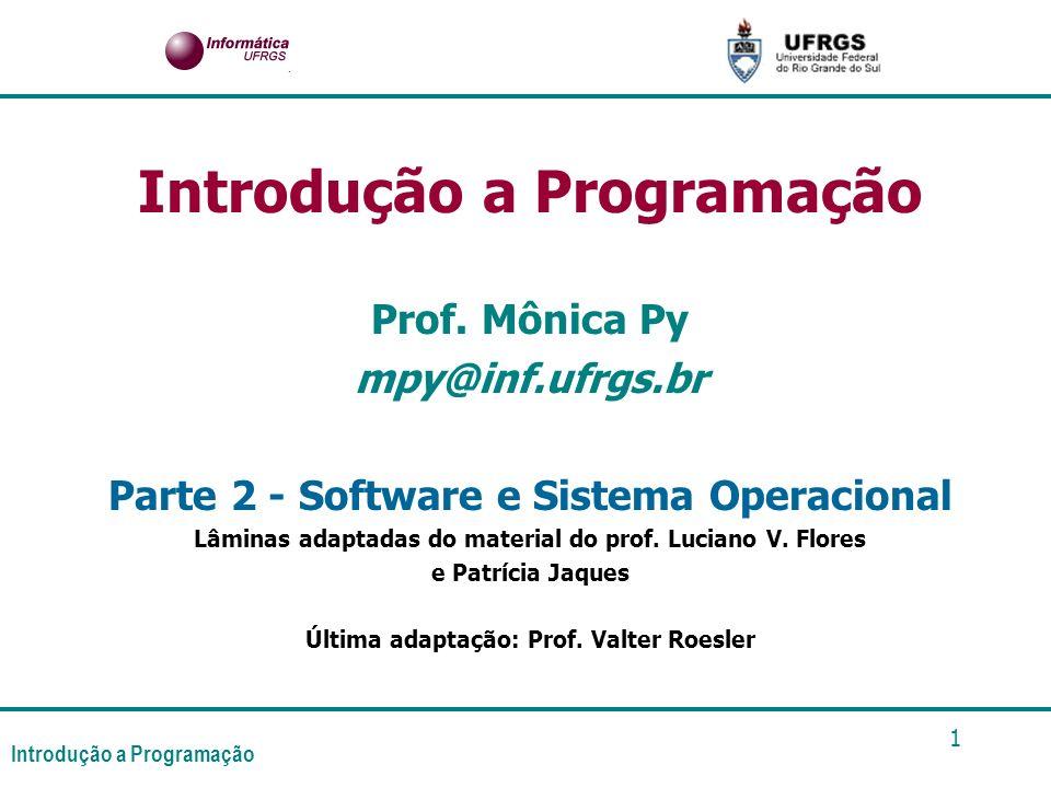 Introdução a Programação 1 Prof. Mônica Py mpy@inf.ufrgs.br Parte 2 - Software e Sistema Operacional Lâminas adaptadas do material do prof. Luciano V.