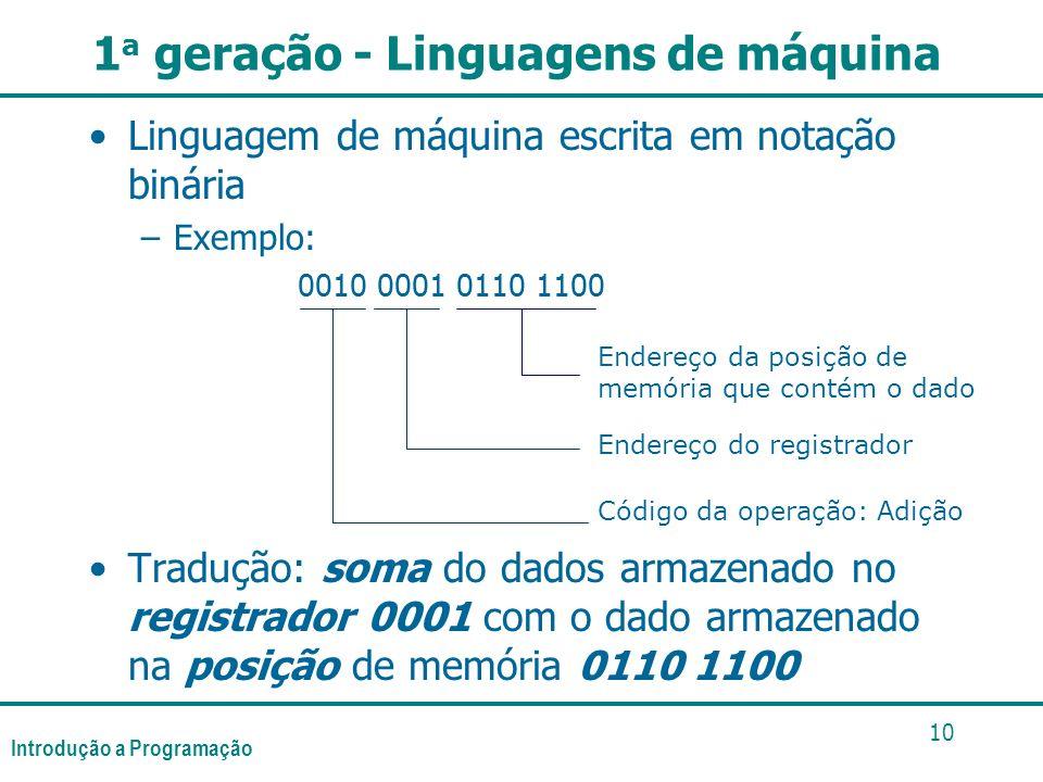 Introdução a Programação 10 1 a geração - Linguagens de máquina Linguagem de máquina escrita em notação binária –Exemplo: 0010 0001 0110 1100 Tradução