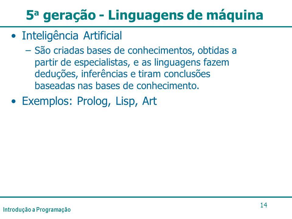 Introdução a Programação 14 5 a geração - Linguagens de máquina Inteligência Artificial –São criadas bases de conhecimentos, obtidas a partir de especialistas, e as linguagens fazem deduções, inferências e tiram conclusões baseadas nas bases de conhecimento.