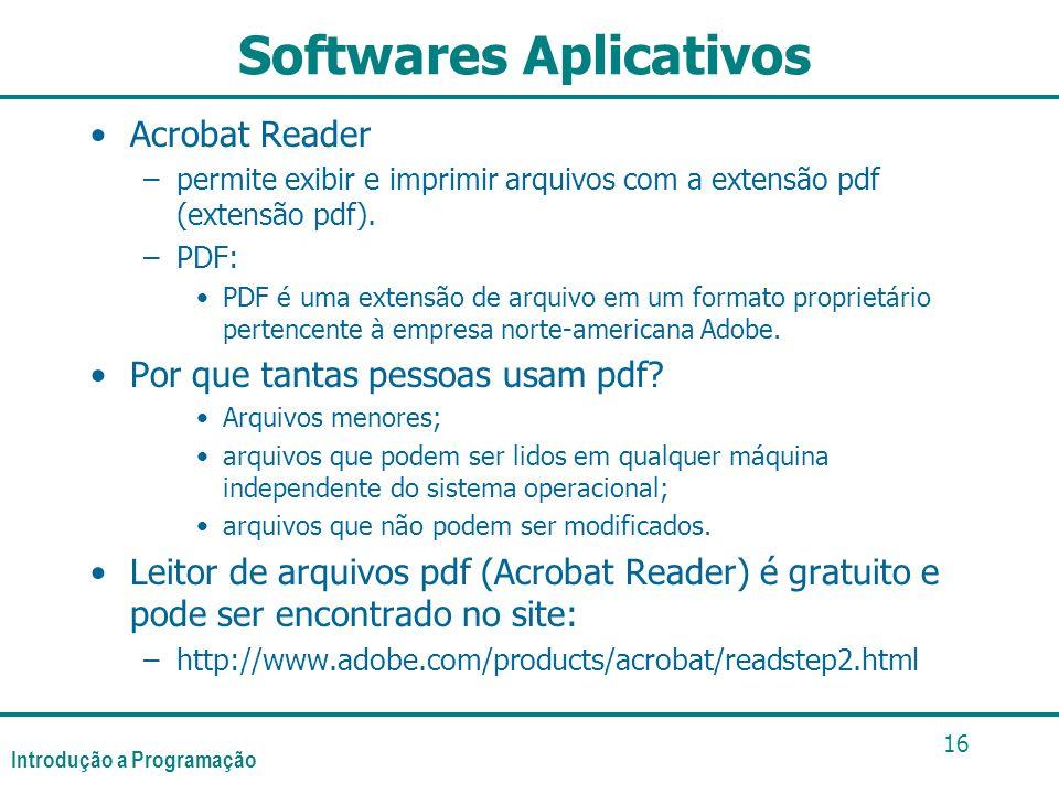 Introdução a Programação 16 Softwares Aplicativos Acrobat Reader –permite exibir e imprimir arquivos com a extensão pdf (extensão pdf). –PDF: PDF é um