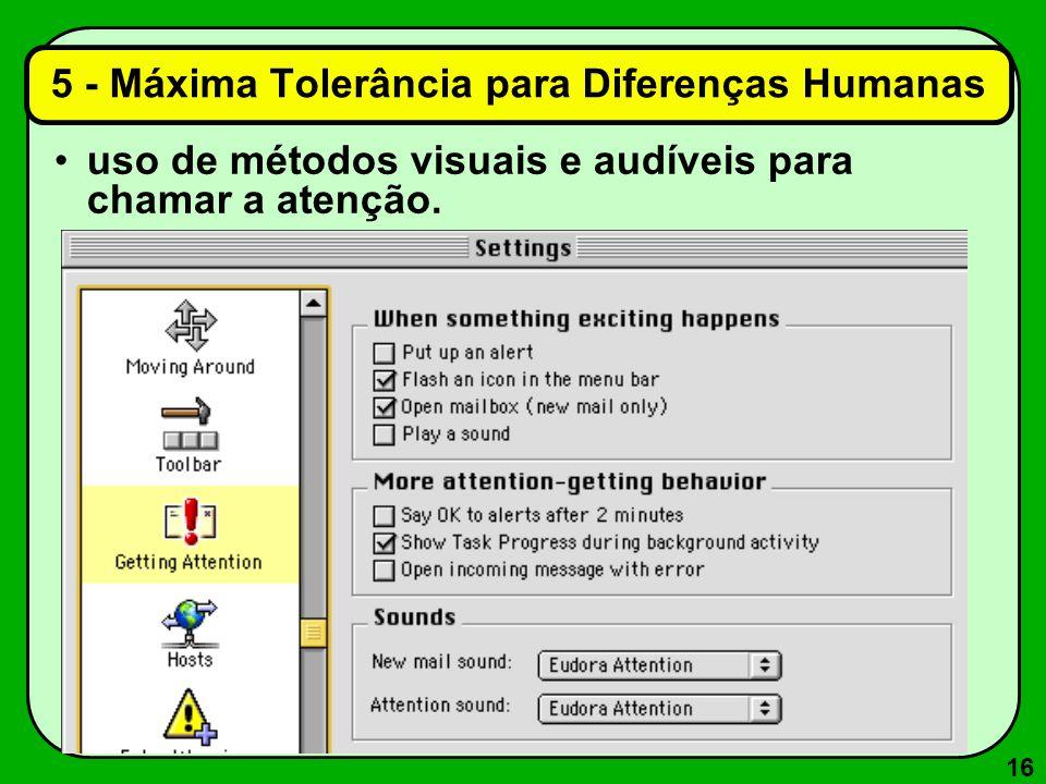 16 uso de métodos visuais e audíveis para chamar a atenção. 5 - Máxima Tolerância para Diferenças Humanas