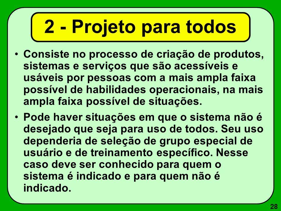 28 2 - Projeto para todos Consiste no processo de criação de produtos, sistemas e serviços que são acessíveis e usáveis por pessoas com a mais ampla f
