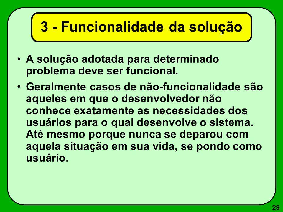 29 3 - Funcionalidade da solução A solução adotada para determinado problema deve ser funcional. Geralmente casos de não-funcionalidade são aqueles em