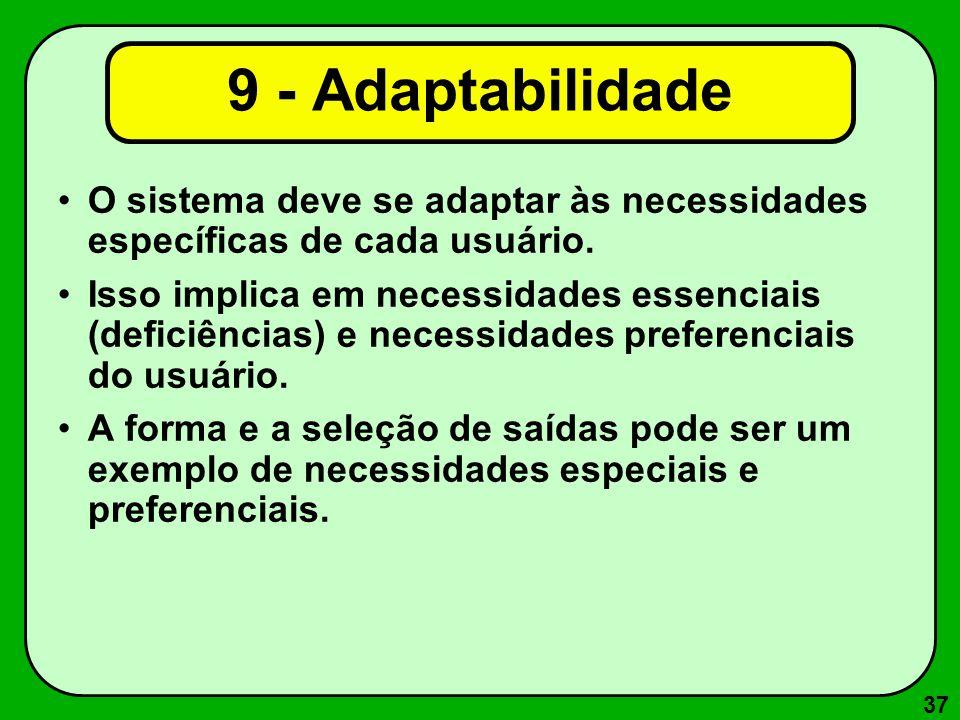 37 9 - Adaptabilidade O sistema deve se adaptar às necessidades específicas de cada usuário. Isso implica em necessidades essenciais (deficiências) e