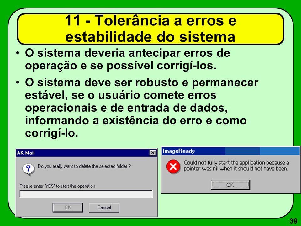 39 11 - Tolerância a erros e estabilidade do sistema O sistema deveria antecipar erros de operação e se possível corrigí-los. O sistema deve ser robus