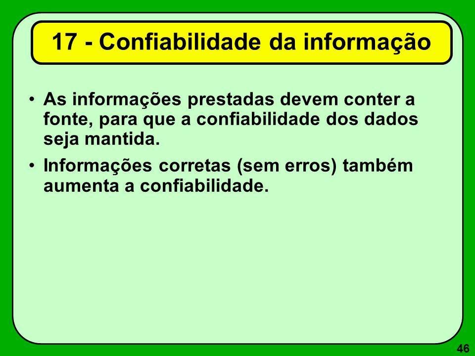 46 17 - Confiabilidade da informação As informações prestadas devem conter a fonte, para que a confiabilidade dos dados seja mantida. Informações corr