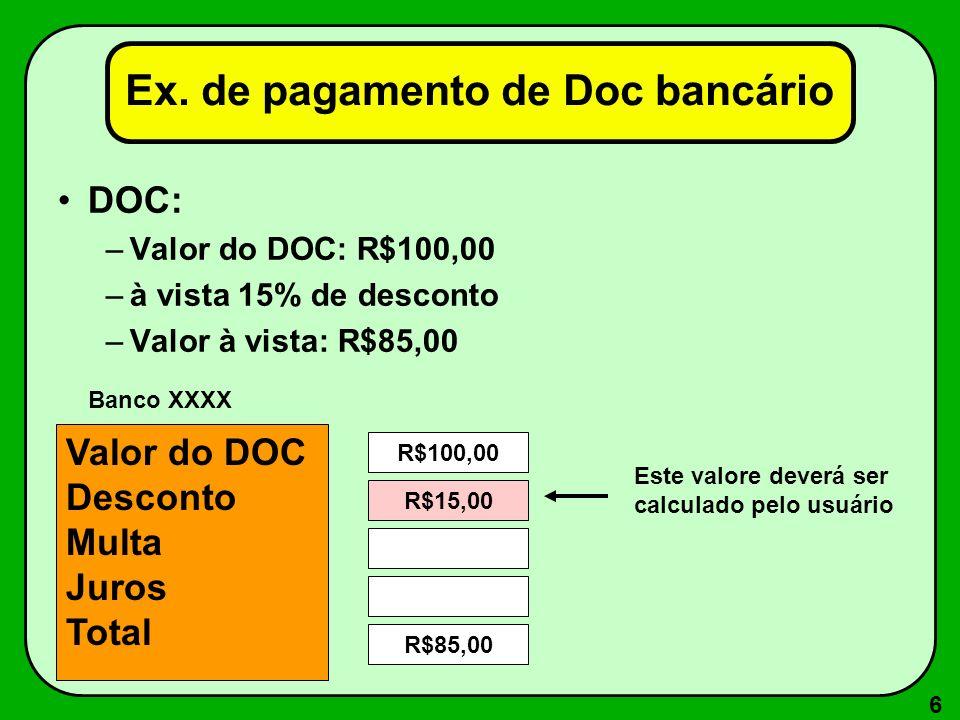 6 Ex. de pagamento de Doc bancário DOC: –Valor do DOC: R$100,00 –à vista 15% de desconto –Valor à vista: R$85,00 Valor do DOC Desconto Multa Juros Tot
