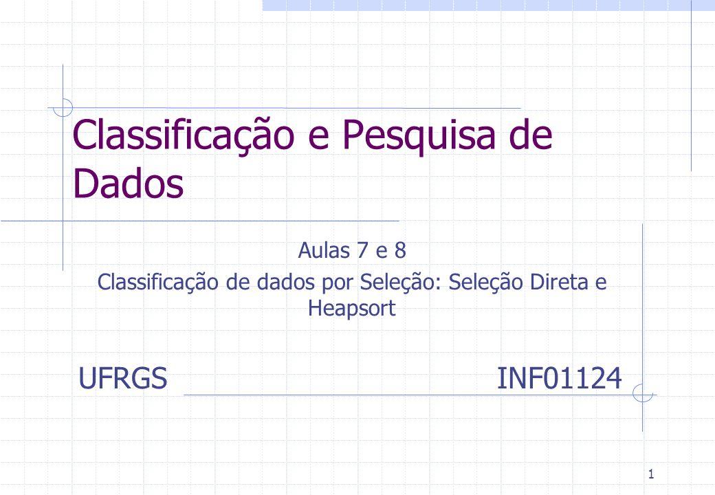 1 Classificação e Pesquisa de Dados Aulas 7 e 8 Classificação de dados por Seleção: Seleção Direta e Heapsort UFRGS INF01124