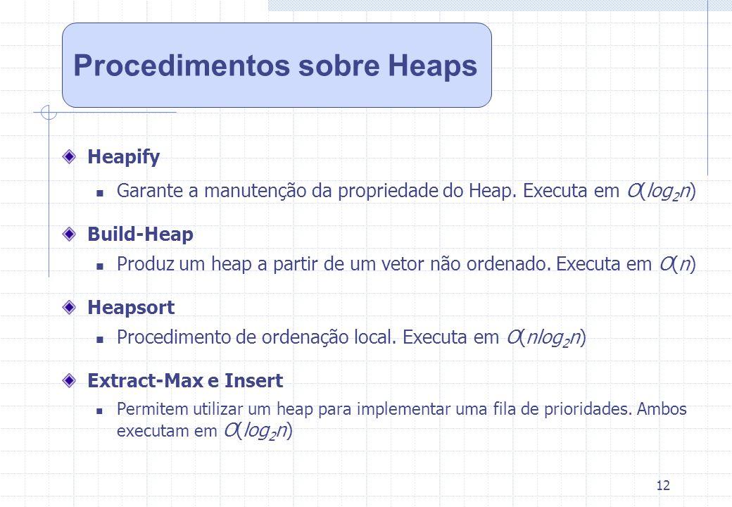 12 Heapify Garante a manutenção da propriedade do Heap. Executa em O(log 2 n) Build-Heap Produz um heap a partir de um vetor não ordenado. Executa em