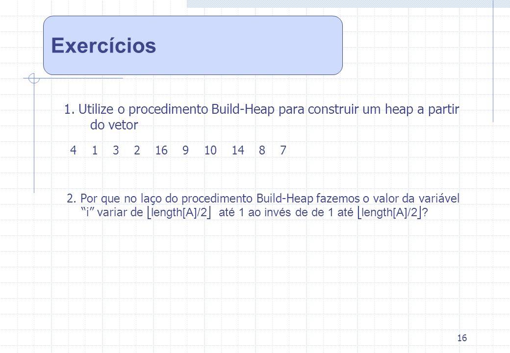 16 1. Utilize o procedimento Build-Heap para construir um heap a partir do vetor 4 1 3 2 16 9 10 14 8 7 2. Por que no laço do procedimento Build-Heap