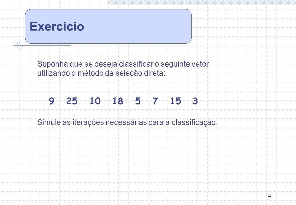 4 Suponha que se deseja classificar o seguinte vetor utilizando o método da seleção direta: 9 25 10 18 5 7 15 3 Simule as iterações necessárias para a
