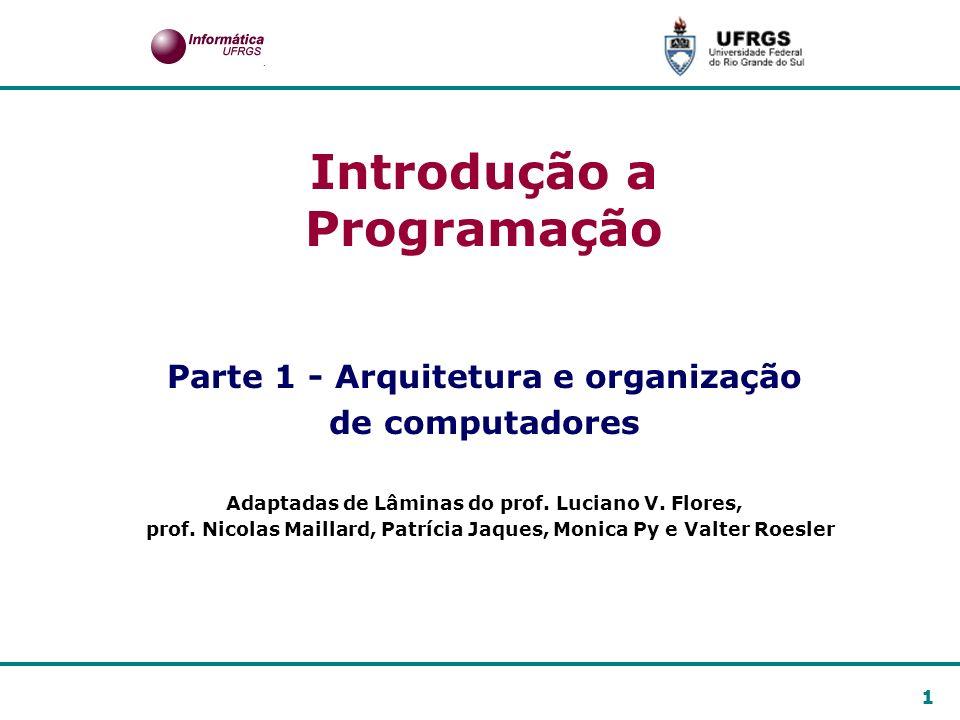 1 Introdução a Programação Parte 1 - Arquitetura e organização de computadores Adaptadas de Lâminas do prof. Luciano V. Flores, prof. Nicolas Maillard