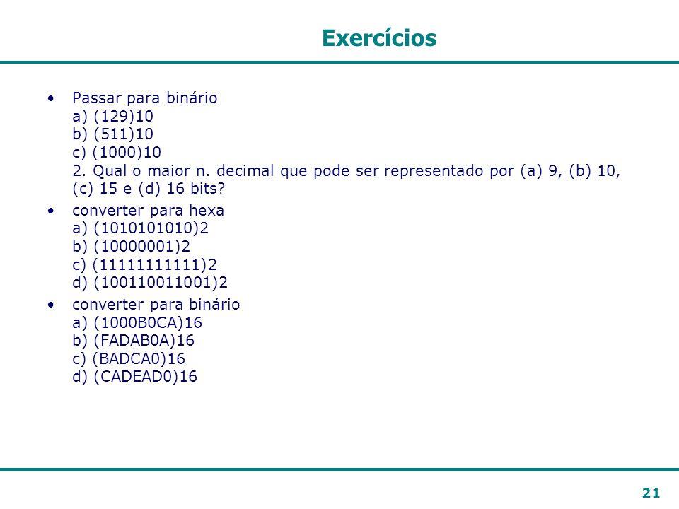 21 Exercícios Passar para binário a) (129)10 b) (511)10 c) (1000)10 2. Qual o maior n. decimal que pode ser representado por (a) 9, (b) 10, (c) 15 e (