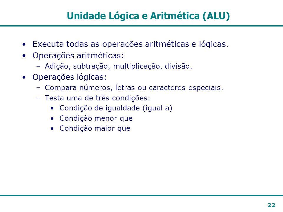 22 Unidade Lógica e Aritmética (ALU) Executa todas as operações aritméticas e lógicas. Operações aritméticas: –Adição, subtração, multiplicação, divis