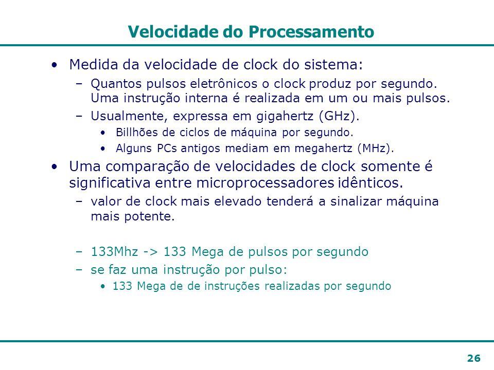 26 Velocidade do Processamento Medida da velocidade de clock do sistema: –Quantos pulsos eletrônicos o clock produz por segundo. Uma instrução interna