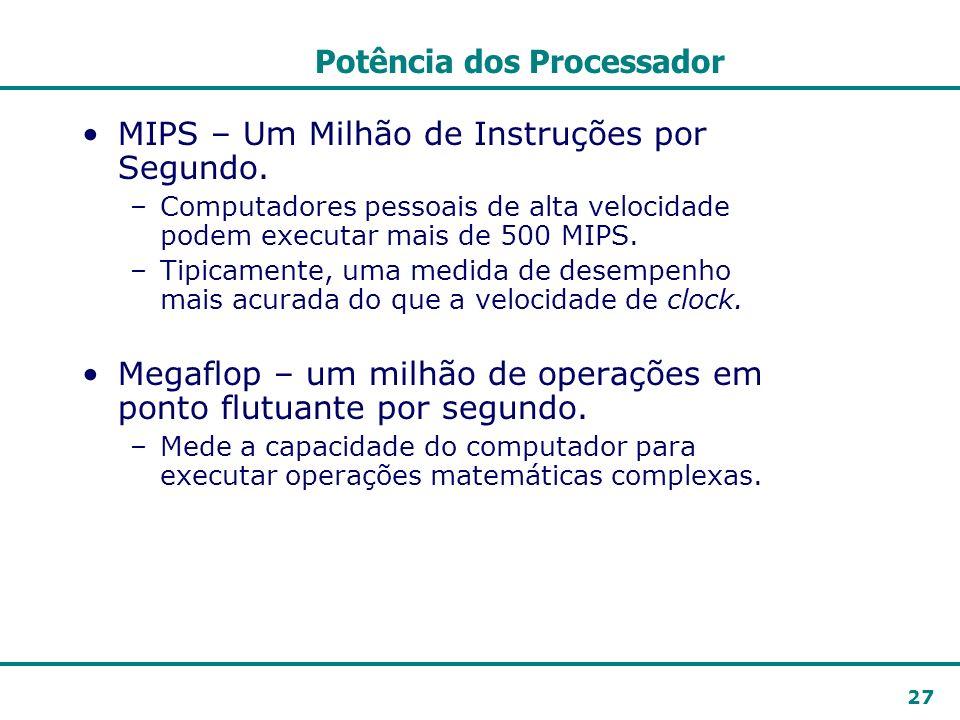 27 Potência dos Processador MIPS – Um Milhão de Instruções por Segundo. –Computadores pessoais de alta velocidade podem executar mais de 500 MIPS. –Ti