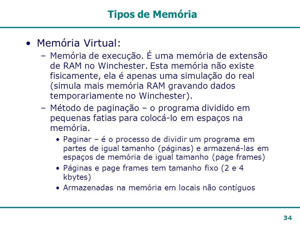 34 Tipos de Memória Memória Virtual: –Memória de execução. É uma memória de extensão de RAM no Winchester. Esta memória não existe fisicamente, ela é