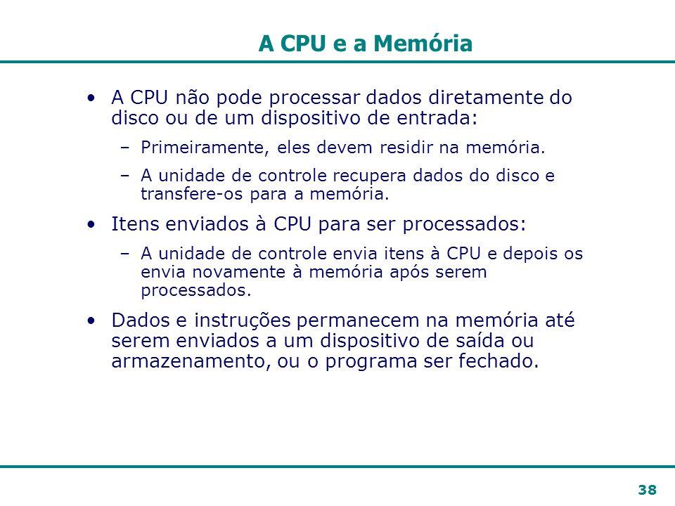 38 A CPU e a Memória A CPU não pode processar dados diretamente do disco ou de um dispositivo de entrada: –Primeiramente, eles devem residir na memóri