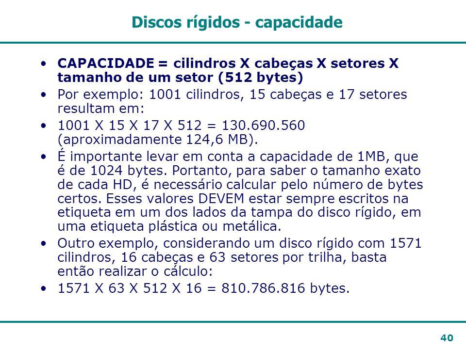 40 Discos rígidos - capacidade CAPACIDADE = cilindros X cabeças X setores X tamanho de um setor (512 bytes) Por exemplo: 1001 cilindros, 15 cabeças e