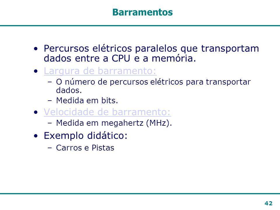 42 Barramentos Percursos elétricos paralelos que transportam dados entre a CPU e a memória. Largura de barramento:Largura de barramento: –O número de