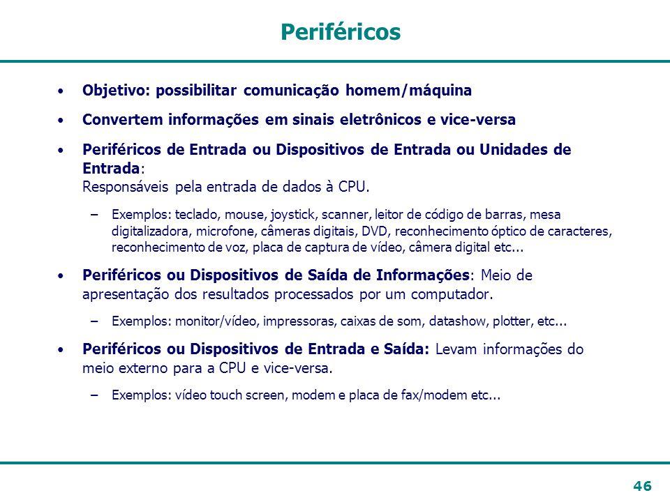 46 Periféricos Objetivo: possibilitar comunicação homem/máquina Convertem informações em sinais eletrônicos e vice-versa Periféricos de Entrada ou Dis