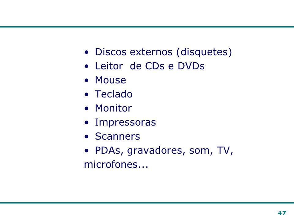 47 Discos externos (disquetes) Leitor de CDs e DVDs Mouse Teclado Monitor Impressoras Scanners PDAs, gravadores, som, TV, microfones...