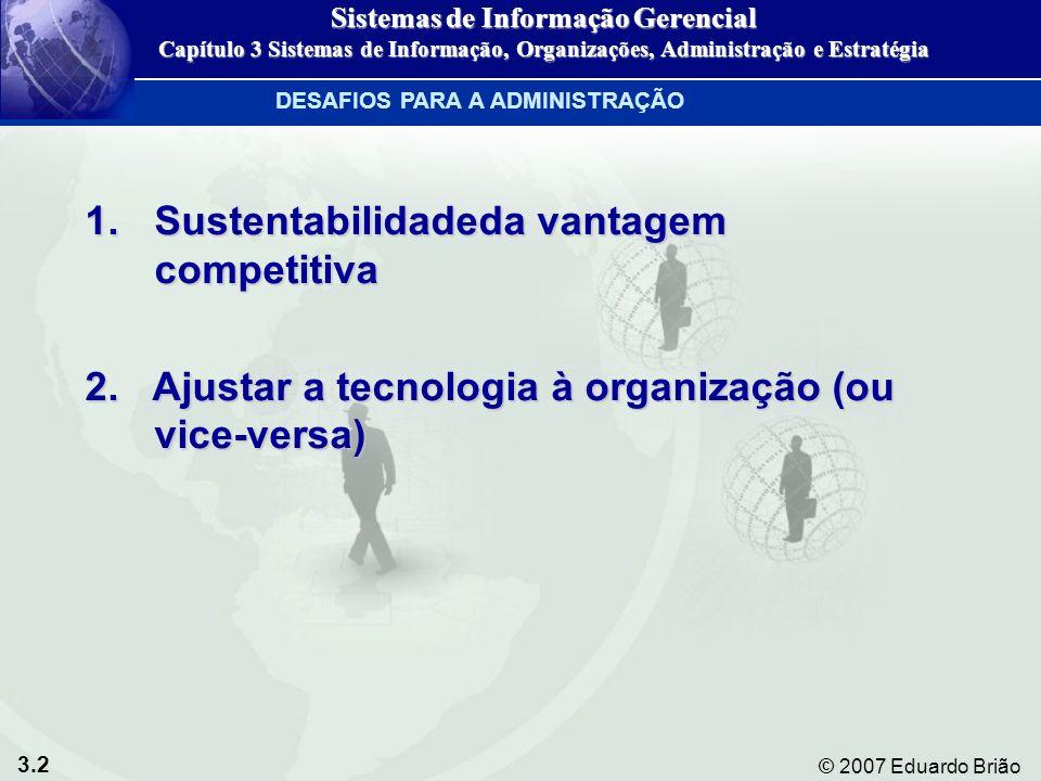 3.3 © 2007 Eduardo Brião Figura 3-1 FATORES INTERVENIENTES: Ambiente Cultura Estrutura Procedimentos padrão Políticas Decisões administrativas Acaso ORGANIZAÇÕES TECNOLOGIA DA INFORMAÇÃO O relacionamento de duas vias entre organizações e tecnologia da informação ORGANIZAÇÕES E SISTEMAS DE INFORMAÇÃO Sistemas de Informação Gerencial Capítulo 3 Sistemas de Informação, Organizações, Administração e Estratégia
