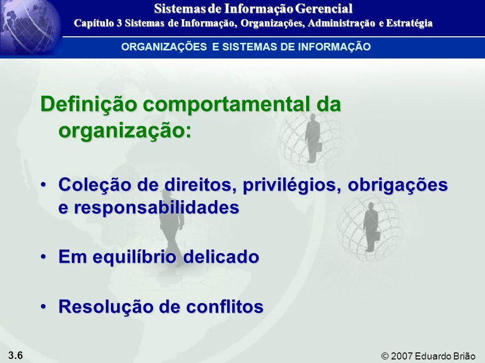 3.7 © 2007 Eduardo Brião CARACTERÍSTICAS COMUNS ÀS ORGANIZAÇÕES Visão comportamental das organizações Figura 3-3 Sistemas de Informação Gerencial Capítulo 3 Sistemas de Informação, Organizações, Administração e Estratégia