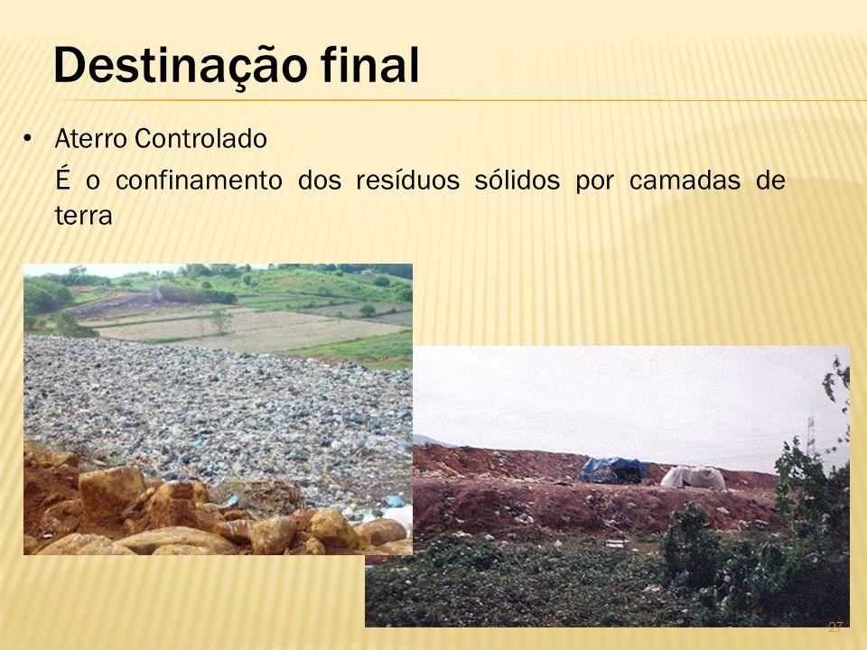 Destinação final Aterro Controlado É o confinamento dos resíduos sólidos por camadas de terra 27