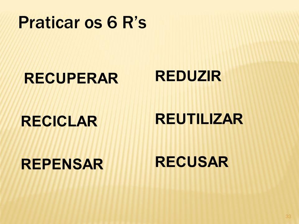 Praticar os 6 Rs RECUPERAR RECICLAR REPENSAR REDUZIR REUTILIZAR RECUSAR 33